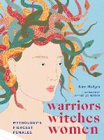 Warriors, Witches, Women: Mythology's Fiercest Females (Hardback)