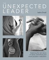 The Unexpected Leader: Exploring the real nature of values, authenticity and moral purpose in education (Paperback)