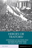 Heroes or Traitors?: Experiences of Southern Irish Soldiers Returning from the Great War 1919-1939 - Reappraisals in Irish History 5 (Hardback)