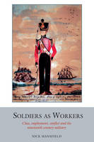 Soldiers as Workers: Class, employment, conflict and the nineteenth-century military - Studies in Labour History 6 (Hardback)