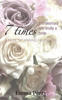 7 Times a Bridesmaid and Finally a Bride: A Bride's Planning Help Guide (Paperback)