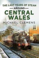 Last Years of Steam Around Central Wales (Hardback)