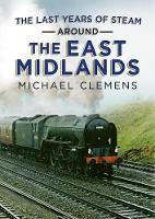 The Last Years of Steam Around the East Midlands (Hardback)