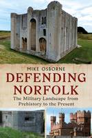 Defending Norfolk: Defending Norfolk: The Military Landscape from Prehistory to the Present (Paperback)