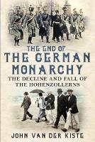 The End of the German Monarchy: The Decline and Fall of the Hohenzollerns (Hardback)