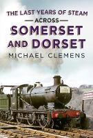 Last Years of Steam Across Somerset And Dorset (Hardback)