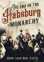 The End of the Habsburgs: The Decline and Fall of the Austrian Monarchy (Hardback)