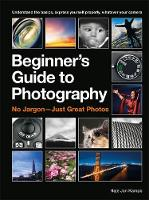 The Beginner's Guide to Photography: Capturing the Moment Every Time, Whatever Camera You Have (Paperback)