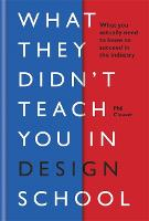 What They Didn't Teach You in Design School: What you actually need to know to make a success in the industry - What They Didn't Teach You In School (Hardback)
