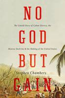 No God but Gain: The Untold Story of Cuban Slavery, the Monroe Doctrine, and the Making of the United States (Hardback)