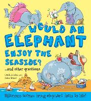 Would an Elephant Enjoy the Seaside?: Hilarious scenes bring elephant facts to life - What if a (Hardback)