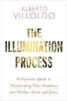 The Illumination Process: A Shamanic Guide to Transforming Toxic Emotions into Wisdom, Power, and Grace (Paperback)
