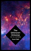The Unknown Universe: What We Don't Know About Time and Space in Ten Chapters (Hardback)