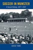 Soccer in Munster: A Social History, 1877-1937 (Hardback)