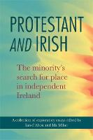 Protestant and Irish: The minority's search for place in independent Ireland (Hardback)