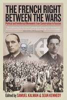 The French Right Between the Wars: Political and Intellectual Movements from Conservatism to Fascism (Hardback)