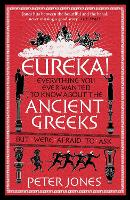 Eureka!: Everything You Ever Wanted to Know About the Ancient Greeks But Were Afraid to Ask - Classic Civilisations (Paperback)