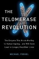 The Telomerase Revolution: The Enzyme that Holds the Key to Human Ageing...and Will Soon Lead to Longer, Healthier Lives (Hardback)