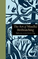 The Art of Mindful Birdwatching: Reflections on Freedom & Being - Mindfulness (Hardback)