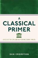 A Classical Primer: Ancient Knowledge for Modern Minds (Paperback)