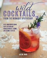 Wild Cocktails from the Midnight Apothecary: Over 100 Recipes Using Home-Grown and Foraged Fruits, Herbs, and Edible Flowers (Hardback)