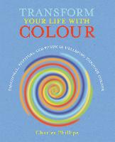 Transform Your Life with Colour: Discover Health, Healing and Happiness Through Colour (Paperback)