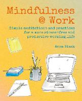 Mindfulness @ Work: Simple Meditations and Practices for a More Stress-Free and Productive Working Life (Hardback)