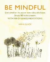 Be Mindful: Don'T Dwell on the Past or Worry About the Future, Simply be in the Present with Mindfulness Meditations (Hardback)