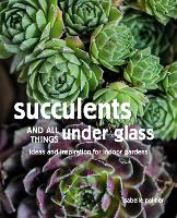 Succulents and All things Under Glass: Ideas and Inspiration for Indoor Gardens (Hardback)