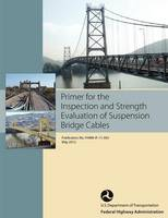 Primer for the Inspection and Strength Evaluation of Suspension Bridge Cables (Publication No. Fhwa-If-11-045) (Paperback)