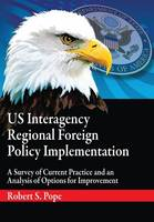 Us Interagency Regional Foreign Policy Implementation: A Survey of Current Practice and an Analysis of Options for Improvement (Paperback)