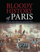 Bloody History of Paris: Riots, Revolution and Rat Pie - Bloody Histories (Hardback)