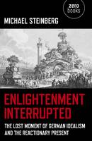 Enlightenment Interrupted: The Lost Moment of German Idealism and the Reactionary Present (Paperback)