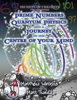 Secrets of Creation: Volume 3: Prime Numbers, Quantum Physics and a Journey to the Centre of Your Mind (Paperback)