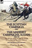 The Egyptian Campaign, 1882 & the Mahdist Campaigns, Sudan 1884-98 Two Books in One Edition: The British Army at War in North Africa During the 19th C (Hardback)