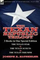 The Texan Republic Trilogy: 3 Books in One Special Edition-The Texan Star, the Texan Scouts, the Texan Triumph (Hardback)