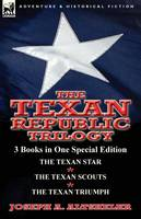 The Texan Republic Trilogy: 3 Books in One Special Edition-The Texan Star, the Texan Scouts, the Texan Triumph (Paperback)