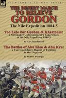 The Desert March to Relieve Gordon: the Nile Expedition 1884-5-Too Late for Gordon and Khartoum: a Newspaper Correspondent's Experiences of the Nile Expedition 1884-5 by Alex Macdonald & The Battles of Abu Klea & Abu Kru: a Correspondent's Report of Fighting in the Squares by Bennet Burleigh (Hardback)