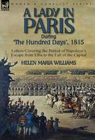A Lady in Paris During 'The Hundred Days', 1815-Letters Covering the Period of Napoleon's Escape from Elba to the Fall of the Capital (Hardback)