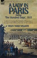 A Lady in Paris During 'The Hundred Days', 1815-Letters Covering the Period of Napoleon's Escape from Elba to the Fall of the Capital (Paperback)
