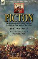 Picton: Wellington's General During the Peninsular War and at Waterloo by H. B. Robinson and With a Short Biography of Sir Thomas Picton by John William Cole (Paperback)