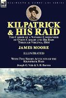 Kilpatrick and His Raid: the Career of a Notable Commander of Union Cavalry and His Raid Through Virginia, 1864, With Two Short Accounts of the Kilpatrick Raid (Hardback)