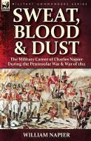 Sweat, Blood & Dust: the Military Career of Charles Napier during the Peninsular War & War of 1812 (Paperback)
