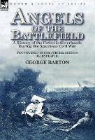 Angels of the Battlefield: a History of the Catholic Sisterhoods During the American Civil War (Hardback)