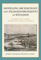 Modelling archaeology and palaeoenvironments in wetlands: The hidden landscape archaeology of Hatfield and Thorne Moors, eastern England (Hardback)