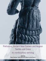 Prehistoric, Ancient Near Eastern & Aegean Textiles and Dress: An Interdisciplinary Anthology - Ancient Textiles Series 18 (Hardback)