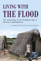 Living with the Flood: Mesolithic to post-medieval archaeological remains at Mill Lane, Sawston, Cambridgeshire - a wetland/dryland interface (Paperback)