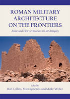 Roman Military Architecture on the Frontiers: Armies and Their Architecture in Late Antiquity (Hardback)