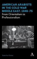 American Arabists in the Cold War Middle East, 1946-75: From Orientalism to Professionalism - Anthem Middle East Studies (Hardback)
