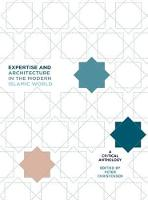 Expertise and Architecture in the Modern Islamic World: A Critical Anthology - Critical Studies in Architecture of the Middle East (Hardback)